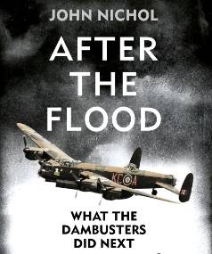 After The Flood: What the Dambusters did next by John Nichol.